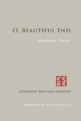O, Beautiful End: Memorial Poems Geoffrey Shugen Arnold