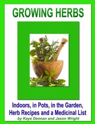 Growing Herbs: Indoors, in Pots, in the Garden, Herb Recipes And a Medicinal List  by  Kaye Dennan