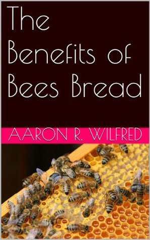 The Benefits of Bees Bread Aaron R. Wilfred