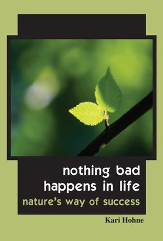 Nothing Bad Happens in Life - Natures Way of Success  by  Kari Hohne