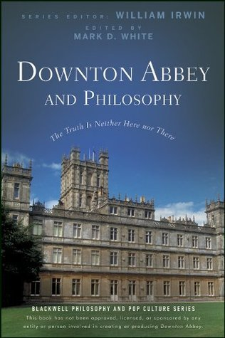 Downton Abbey and Philosophy: The Truth Is Neither Here Nor There (The Blackwell Philosophy and Pop Culture Series)  by  William Irwin