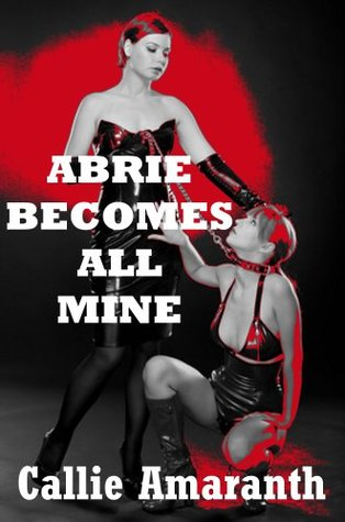 Abrie Becomes All Mine: A First Lesbian Sex Domination Erotica Story  by  Callie Amaranth