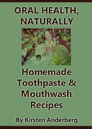 Oral Health, Naturally: Homemade Toothpaste and Mouthwash Recipes Kirsten Anderberg