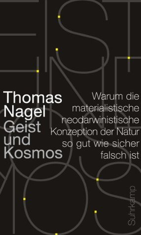 Geist und Kosmos: Warum die materialistische neodarwinistische Konzeption der Natur so gut wie sicher falsch ist  by  Thomas Nagel