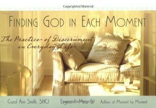 Finding God in Each Moment: The Practice of Discernment in Everyday Life Carol Ann Smith