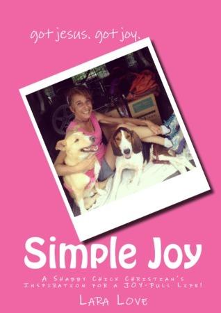 Simple Joy: A Shabby Chick Christians Inspiration for a Joy-FULL Life! Lara Love