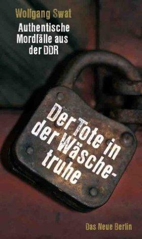Der Tote in der Wäschetruhe: Authentische Mordfälle aus der DDR Wolfgang Swat