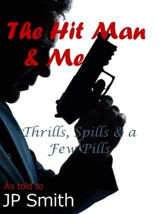 The Hit Man and Me: Thrills, Spills and a Few Pills J.P. Smith
