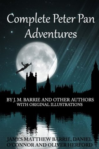 Complete Peter Pan Adventures With Original Illustrations: 7 Peter Pan Works Fully Illustarted  by  J. M. Barrie and Other Authors by Daniel OConnor