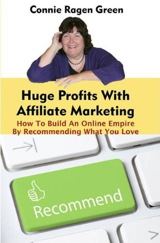 Huge Profits With Affiliate Marketing: How To Build An Online Empire By Recommending What You Love  by  Connie Ragen Green