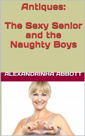 Antiques: The Sexy Senior and the Naughty Boys (Sex Over 60)  by  Alexandrinha Abbott