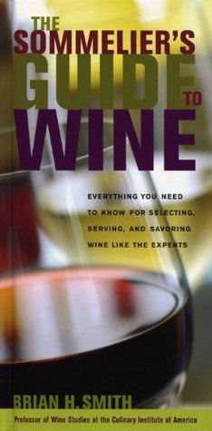 The Sommeliers Guide to Wine: Everything You Need to Know for Selecting, Serving, and Savoring Wine like the Experts Brian H. Smith