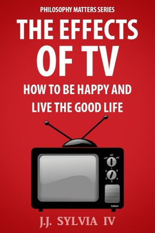 The Effects of TV: How To Be Happy and Live the Good Life  by  Sylvia IV, J.J.