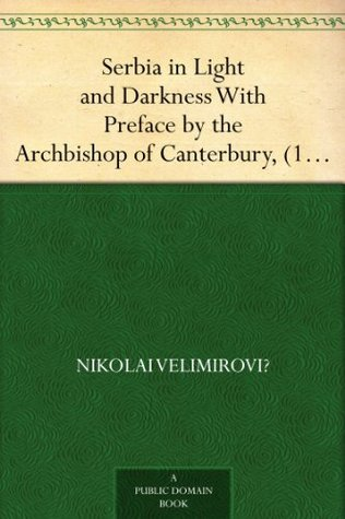 Serbia in Light and Darkness With Preface the Archbishop of Canterbury, (1916) by Nikolai Velimirovich