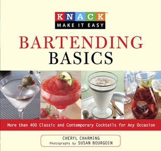 Knack Bartending Basics: More than 400 Classic and Contemporary Cocktails for Any Occasion  by  Cheryl Charming