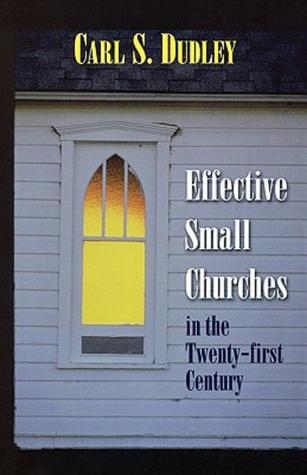 Effective Small Churches in the 21st Century  by  Carl S. Dudley