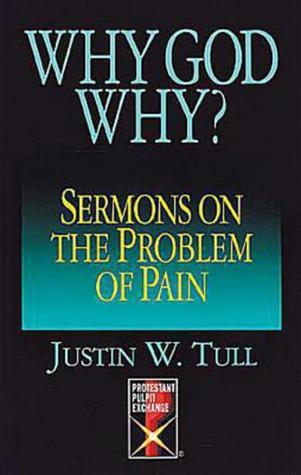 Why God Why?: Sermons on the Problem of Pain Justin W. Tull