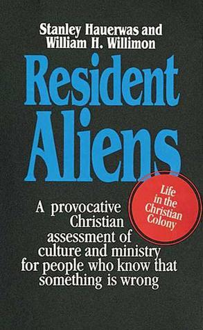 Resident Aliens: Life in the Christian Colony Stanley Hauerwas