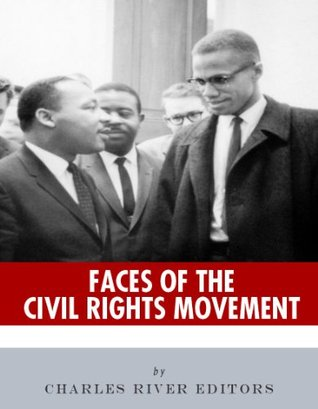 Faces of the Civil Rights Movement: The Lives and Legacies of Martin Luther King Jr. and Malcolm X Charles River Editors