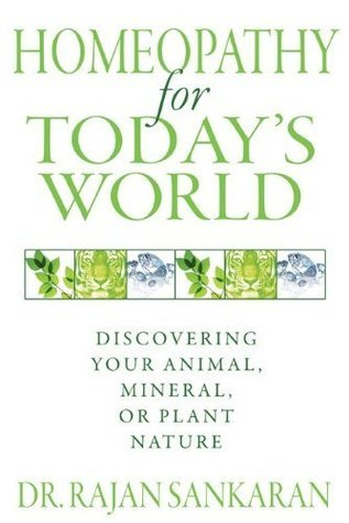 Homeopathy for Todays World: Discovering Your Animal, Mineral, or Plant Nature  by  Rajan Sankaran