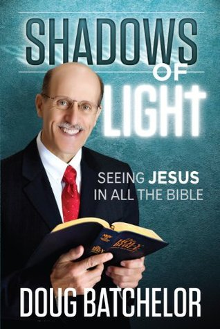 Shadows of Light: Seeing Jesus in all the Bible Doug Batchelor
