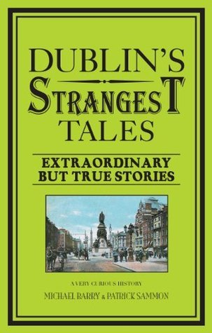 Dublins Strangest Tales: Extraordinary But True Stories  by  Michael B. Barry