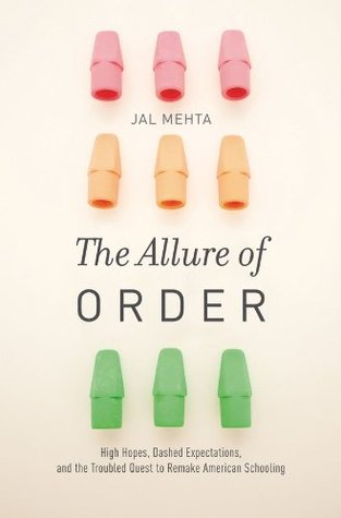 The Allure of Order: High Hopes, Dashed Expectations, and the Troubled Quest to Remake American Schooling Jal Mehta