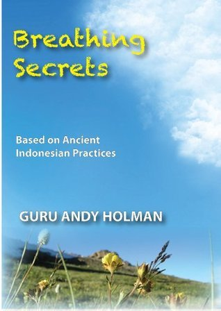Breathing Secrets, Based on Ancient Indonesian Practices  by  Andy Holman