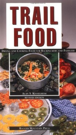 Trail Food: Drying and Cooking Food for Backpacking and Paddling  by  Alan Kesselheim
