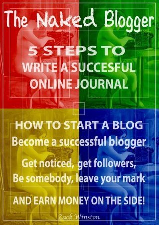 The Naked Blogger - 5 Steps to write a successful online journal: How to start a blog - Become a successful blogger And earn money on the side!  by  Zack Winston