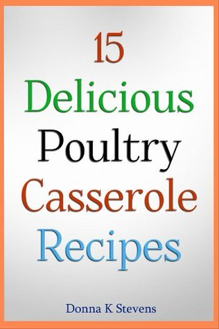 15 Delicious Poultry Casserole Recipes  by  Donna K. Stevens