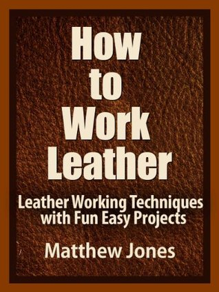How to Work Leather. Leather Working Techniques with Fun, Easy Projects. Matthew  Jones