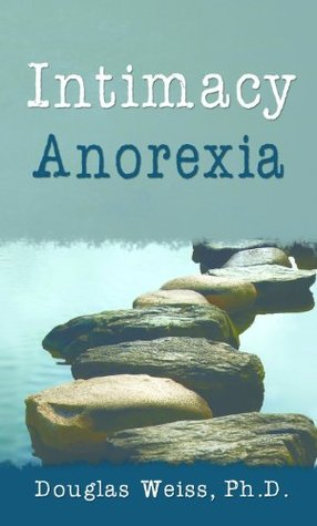 Intimacy Anorexia: The Hidden Addiction in Your Marriage  by  Douglas Weiss
