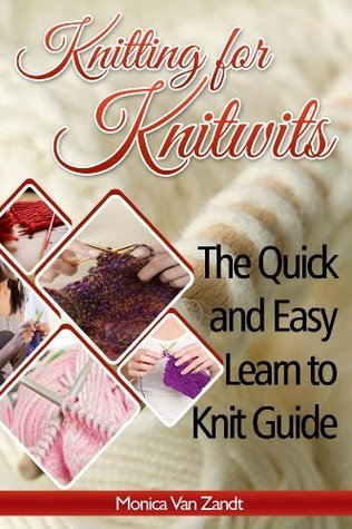 Knitting for Knitwits: The Quick and Easy Learn to Knit Guide (with six easy patterns) Van Zandt, Monica
