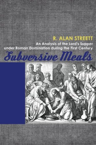 Subversive Meals: An Analysis of the Lords Supper under Roman Domination during the First Century  by  R. Alan Streett