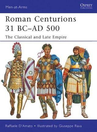 Roman Centurions 31 BC-AD 500: The Classical and Late Empire Raffaele DAmato