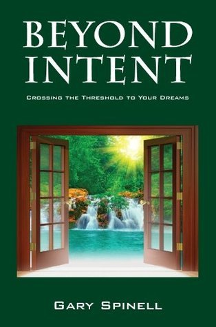 Beyond Intent: Crossing the Threshold to Your Dreams Gary Spinell