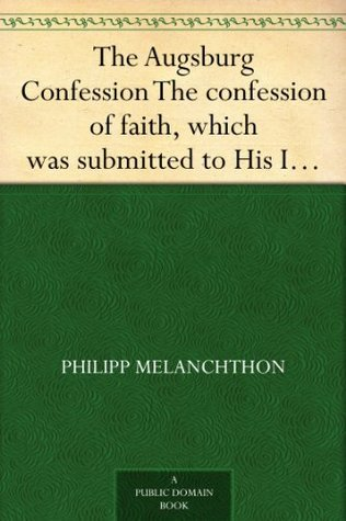 The Augsburg Confession The confession of faith, which was submitted to His Imperial Majesty Charles V at the diet of Augsburg in the year 1530 Philipp Melanchthon