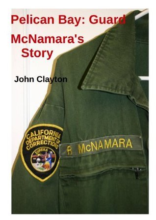 Pelican Bay: Guard McNamaras Story  by  John      Clayton