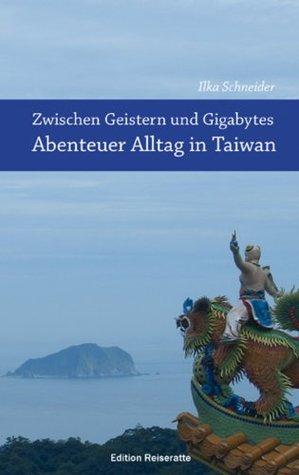 Zwischen Geistern und Gigabytes - Abenteuer Alltag in Taiwan: Reiseberichte aus Taiwan  by  Ilka Schneider
