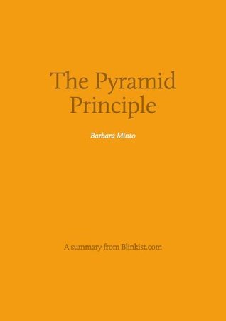 Pyramid Principle - A Summary of Barbara Mintos Book about Logic in Writing and Thinking Blinkist