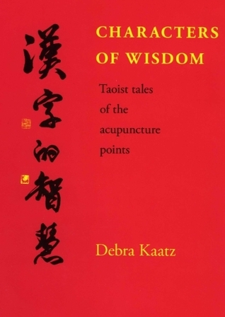 Characters of Wisdom - Taoist Tales of the Acupuncture Points Debra Kaatz