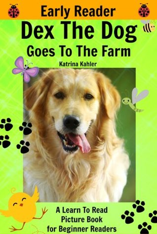 Dex The Dog Goes To The Farm - A Learn To Read Picture Book for Early Readers (Kindergarten and Preschool Easy to Read Level 1 Book) Katrina Kahler