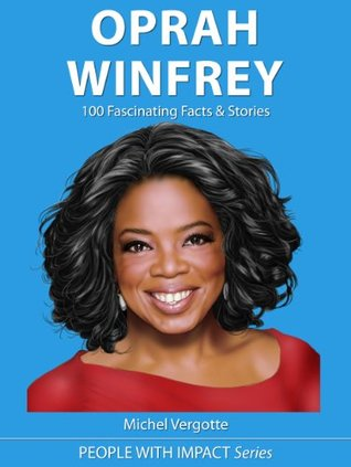 OPRAH WINFREY - 100 Fascinating Facts, Stories & Inspiring Quotes | The Mini Oprah Biography (People With Impact Series)  by  Michel Vergotte