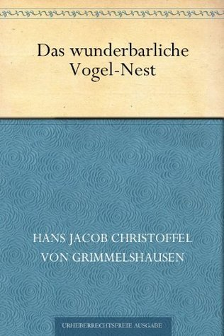 Das wunderbarliche Vogel-Nest Hans Jakob Christoffel von Grimmelshausen