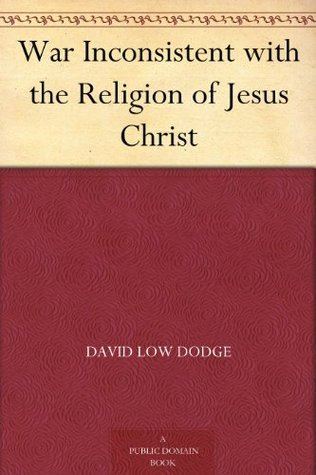 War Inconsistent with the Religion of Jesus Christ  by  David Low Dodge