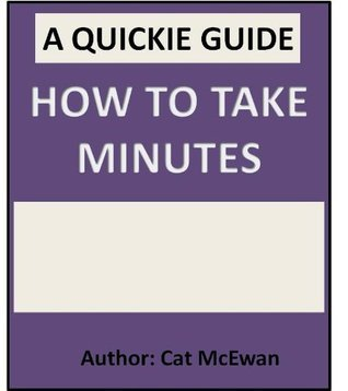 How To Take Minutes: The Quickie Guide  by  Cat McEwan