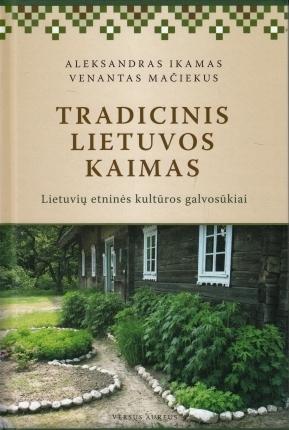 Tradicinis Lietuvos kaimas. Lietuvių etninės kultūros galvosūkiai  by  Aleksandras Ikamas