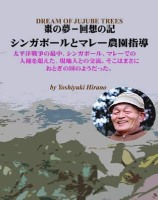 DREAM OF JUJUBE TREES-RECOLLECTION OF SINGAPORE AND PLANTATION IN MALAYA DURING WORLD WAR 2/Japanese Version YOSHIYUKI HIRANO