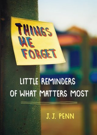 Things We Forget: Little Reminders of What Matters Most  by  J. J. Penn